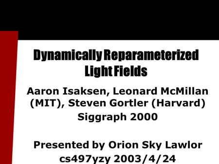 Dynamically Reparameterized Light Fields Aaron Isaksen, Leonard McMillan (MIT), Steven Gortler (Harvard) Siggraph 2000 Presented by Orion Sky Lawlor cs497yzy.