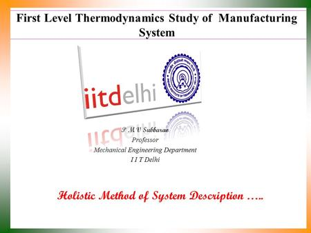 First Level Thermodynamics Study of Manufacturing System Holistic Method of System Description ….. P M V Subbarao Professor Mechanical Engineering Department.
