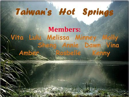 Taiwan's Hot Springs Members: Vita Lulu Melissa Minney Molly Sheng Annie Dawn Vina Amber Rosbelle Kenny.
