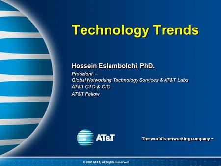 The world's networking company SM © 2005 AT&T, All Rights Reserved. Hossein Eslambolchi, PhD. President -- Global Networking Technology Services & AT&T.
