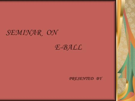 SEMINAR ON E-BALL PRESENTED BY. -our imaginations dressed into reality.
