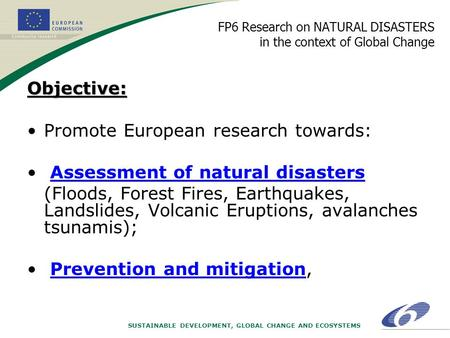 SUSTAINABLE DEVELOPMENT, GLOBAL CHANGE AND ECOSYSTEMS FP6 Research on NATURAL DISASTERS in the context of Global ChangeObjective: Promote European research.