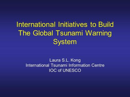 International Initiatives to Build The Global Tsunami Warning System Laura S.L. Kong International Tsunami Information Centre IOC of UNESCO.
