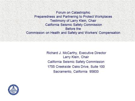 Forum on Catastrophic Preparedness and Partnering to Protect Workplaces Testimony of Larry Klein, Chair California Seismic Safety Commission Before the.