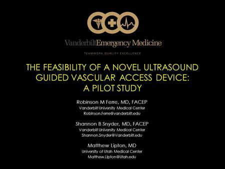 THE FEASIBILITY OF A NOVEL ULTRASOUND GUIDED VASCULAR ACCESS DEVICE: A PILOT STUDY Robinson M Ferre, MD, FACEP Vanderbilt University Medical Center
