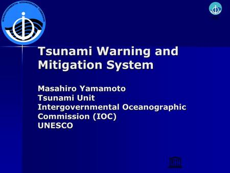 Tsunami Warning and Mitigation System Masahiro Yamamoto Tsunami Unit Intergovernmental Oceanographic Commission (IOC) UNESCO.