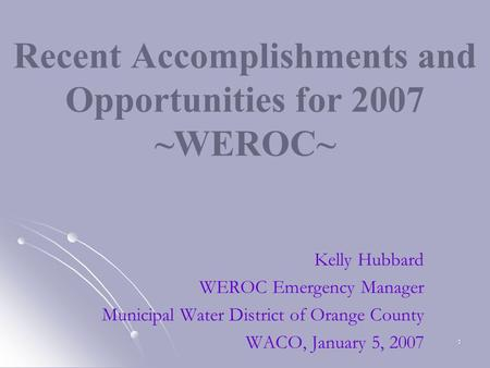 1 Recent Accomplishments and Opportunities for 2007 ~WEROC~ Kelly Hubbard WEROC Emergency Manager Municipal Water District of Orange County WACO, January.