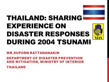 THAILAND: SHARING EXPERIENCE ON DISASTER RESPONSES DURING 2004 TSUNAMI MR.SUPORN RATTANANAKIN DEPARTMENT OF DISASTER PREVENTION AND MITIGATION, MINISTRY.