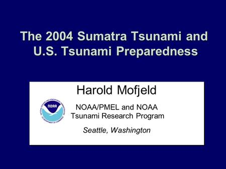 The 2004 Sumatra Tsunami and U.S. Tsunami Preparedness Harold Mofjeld NOAA/PMEL and NOAA Tsunami Research Program Seattle, Washington Harold Mofjeld NOAA/PMEL.