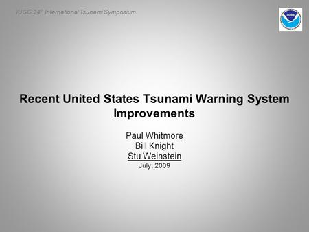 IUGG 24 th International Tsunami Symposium Recent United States Tsunami Warning System Improvements Paul Whitmore Bill Knight Stu Weinstein July, 2009.