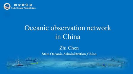 Oceanic observation network in China Zhi Chen State Oceanic Administration, China 国 家 海 洋 局 State Oceanic Administration.