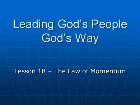 Leading God's People God's Way Lesson 18 – The Law of Momentum.
