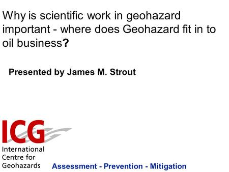 Assessment - Prevention - Mitigation Presented by James M. Strout Why is scientific work in geohazard important - where does Geohazard fit in to oil business?