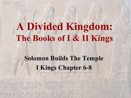 A Divided Kingdom: The Books of I & II Kings Solomon Builds The Temple I Kings Chapter 6-8.