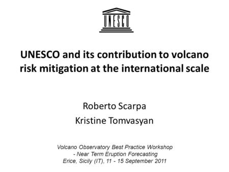 UNESCO and its contribution to volcano risk mitigation at the international scale Roberto Scarpa Kristine Tomvasyan Volcano Observatory Best Practice Workshop.