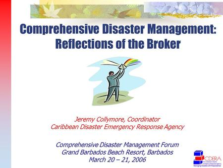 Jeremy Collymore, Coordinator Caribbean Disaster Emergency Response Agency Comprehensive Disaster Management Forum Grand Barbados Beach Resort, Barbados.