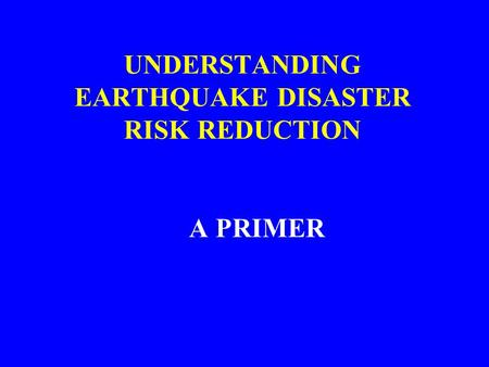 UNDERSTANDING EARTHQUAKE DISASTER RISK REDUCTION A PRIMER.