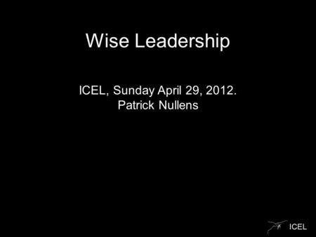 ICEL Wise Leadership ICEL, Sunday April 29, 2012. Patrick Nullens.