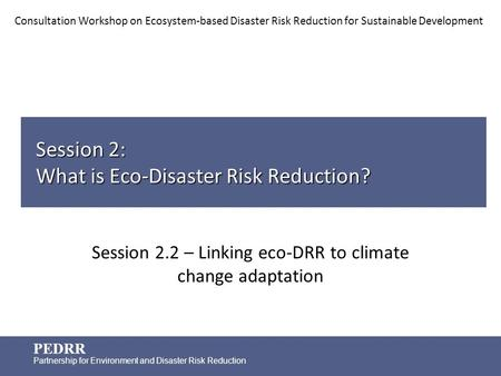 PEDRR Partnership for Environment and Disaster Risk Reduction Session 2: What is Eco-Disaster Risk Reduction? Session 2.2 – Linking eco-DRR to climate.