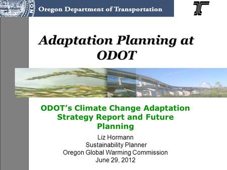 Adaptation Planning at ODOT ODOT's Climate Change Adaptation Strategy Report and Future Planning Liz Hormann Sustainability Planner Oregon Global Warming.
