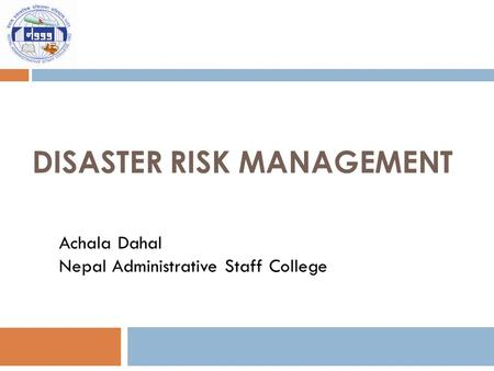 DISASTER RISK MANAGEMENT Achala Dahal Nepal Administrative Staff College.