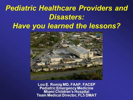 Pediatric Healthcare Providers and Disasters: Have you learned the lessons? Lou E. Romig MD, FAAP, FACEP Pediatric Emergency Medicine Miami Children's.