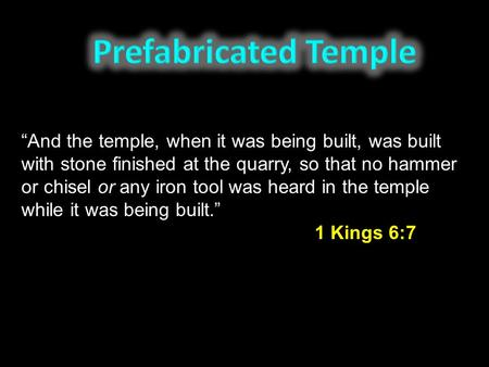 """And the temple, when it was being built, was built with stone finished at the quarry, so that no hammer or chisel or any iron tool was heard in the temple."
