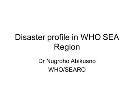 Disaster profile in WHO SEA Region Dr Nugroho Abikusno WHO/SEARO.