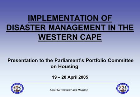 Local Government and Housing IMPLEMENTATION OF DISASTER MANAGEMENT IN THE WESTERN CAPE Presentation to the Parliament's Portfolio Committee on Housing.