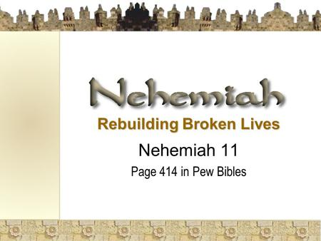 Rebuilding Broken Lives Nehemiah 11 Page 414 in Pew Bibles.
