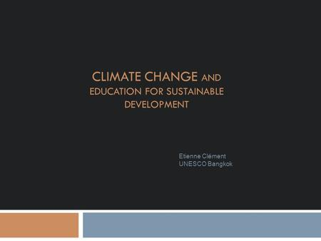 CLIMATE CHANGE AND EDUCATION FOR SUSTAINABLE DEVELOPMENT Etienne Clément UNESCO Bangkok.