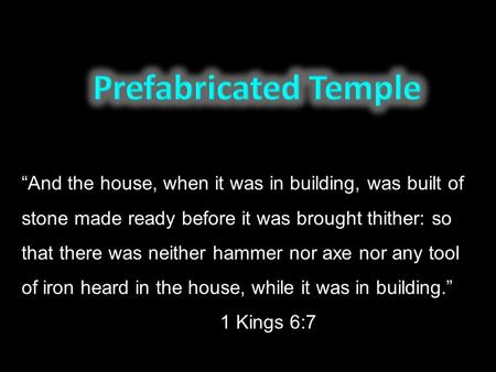 """And the house, when it was in building, was built of stone made ready before it was brought thither: so that there was neither hammer nor axe nor any."
