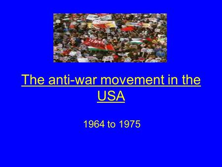 The anti-war movement in the USA 1964 to 1975. Aims of the lesson By the end of this lesson you will Identify the main features of the anti-war movement.