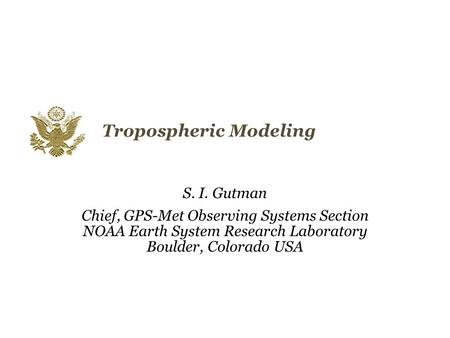 Tropospheric Modeling S. I. Gutman Chief, GPS-Met Observing Systems Section NOAA Earth System Research Laboratory Boulder, Colorado USA.