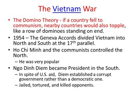 The Vietnam WarVietnam The Domino Theory - if a country fell to communism, nearby countries would also topple, like a row of dominoes standing on end.