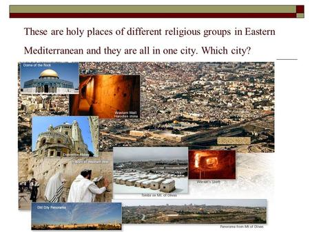 These are holy places of different religious groups in Eastern Mediterranean and they are all in one city. Which city?