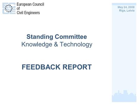 Standing Committee Knowledge & Technology FEEDBACK REPORT May 24, 2008 Riga, Latvia.