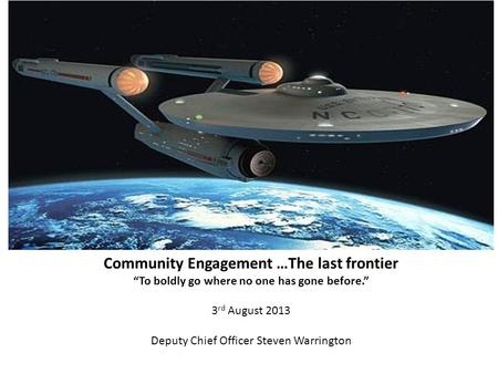 "Community Engagement …The last frontier ""To boldly go where no one has gone before."" 3 rd August 2013 Deputy Chief Officer Steven Warrington."
