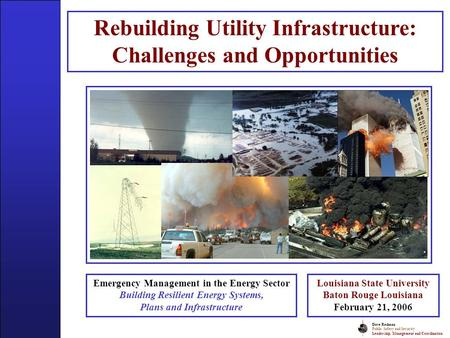 Dave Redman Public Safety and Security Leadership, Management and Coordination Rebuilding Utility Infrastructure: Challenges and Opportunities Emergency.