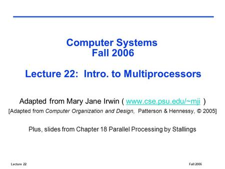 Lecture 22Fall 2006 Computer Systems Fall 2006 Lecture 22: Intro. to Multiprocessors Adapted from Mary Jane Irwin ( www.cse.psu.edu/~mji )www.cse.psu.edu/~mji.