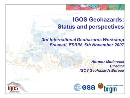 IGOS Geohazards: Status and perspectives 3rd International Geohazards Workshop Frascati, ESRIN, 6th November 2007 Hormoz Modaressi Director IGOS Geohazards.