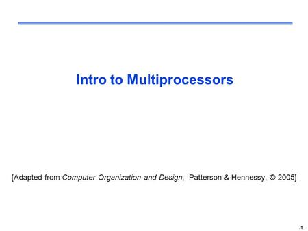.1 Intro to Multiprocessors [Adapted from Computer Organization and Design, Patterson & Hennessy, © 2005]