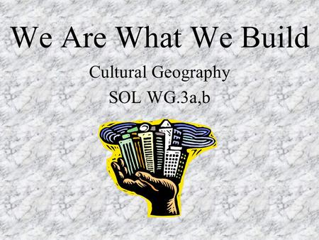 We Are What We Build Cultural Geography SOL WG.3a,b.