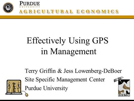 Effectively Using GPS in Management Terry Griffin & Jess Lowenberg-DeBoer Site Specific Management Center Purdue University.
