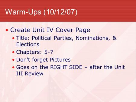 Warm-Ups (10/12/07) Create Unit IV Cover Page Title: Political Parties, Nominations, & Elections Chapters: 5-7 Don't forget Pictures Goes on the RIGHT.