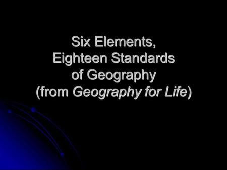 Six Elements, Eighteen Standards of Geography (from Geography for Life)