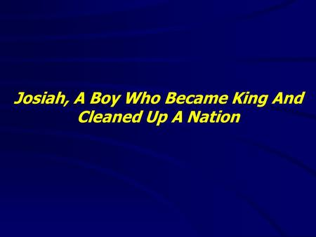 Josiah, A Boy Who Became King And Cleaned Up A Nation.