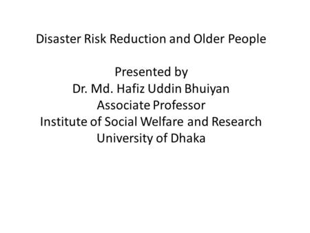 Disaster Risk Reduction and Older People Presented by Dr. Md. Hafiz Uddin Bhuiyan Associate Professor Institute of Social Welfare and Research University.