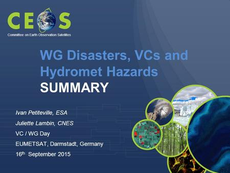 WG Disasters, VCs and Hydromet Hazards SUMMARY Ivan Petiteville, ESA Juliette Lambin, CNES VC / WG Day EUMETSAT, Darmstadt, Germany 16 th September 2015.