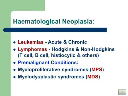1 Haematological Neoplasia: Leukemias - Acute & Chronic Lymphomas - Hodgkins & Non-Hodgkins (T cell, B cell, histiocytic & others) Premalignant Conditions: